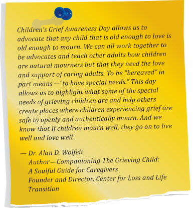 "Children's Grief Awareness Day allows us to advocate that any child that is old enough to love is old enough to mourn. We can all work together to be advocates and teach other adults how children are natural mourner's, but that they need the love and support of caring adults. To be ""bereaved"" in part means— ""to have special needs."" This day allows us to highlight what some of the special needs of grieving children are and help others create places where children experiencing grief are safe to openly and authentically mourn. And, we know that if children mourn well, they go on to live well and love well.  Dr. Alan D. Wolfelt. Author— Companioning The Grieving Child: A Soulful Guide for Caregivers. Founder and Director, Center for Loss and Life Transition"